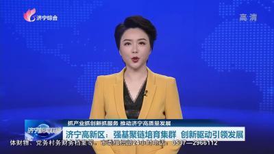 济宁高新区党工委书记刘章箭:强基聚链培育集群 创新驱动引领发展