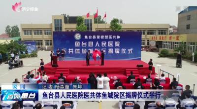 鱼台县人民医院医共体鱼城院区揭牌