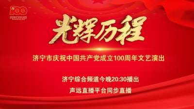 视频直播 | 光辉历程·济宁市庆祝中国共产党成立100周年文艺演出