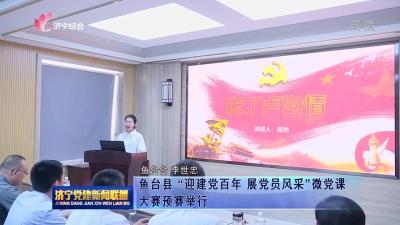 """鱼台县""""迎建党百年 展党员风采""""微党课大赛预赛举行"""