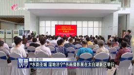 """""""水韻圣城 濕地濟寧""""書畫攝影展在太白湖新區舉行"""