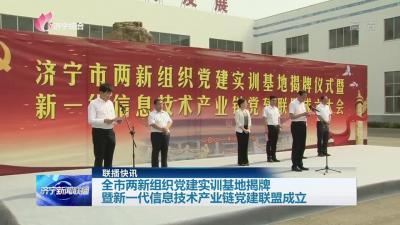濟寧市兩新組織黨建實訓基地暨新一代信息技術產業鏈黨建聯盟成立