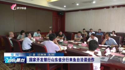 国家开发银行山东省分行来鱼台洽谈合作