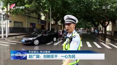 【不忘初心 牢记使命】 赵广国:创新实干 一心为民