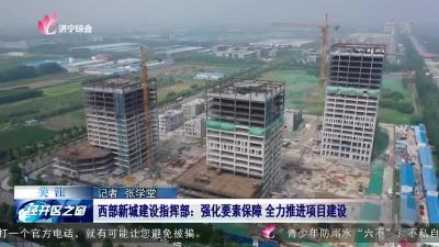 经开区西部新城建设指挥部:强化要素保障 全力推进项目建设