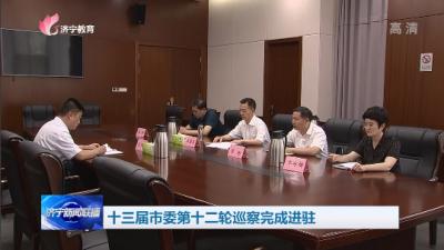 十三届济宁市委第十二轮巡察完成进驻