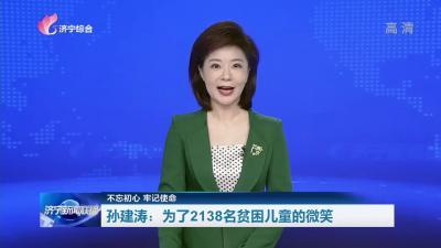 【不忘初心 牢記使命】 孫建濤:為了2138名貧困兒童的微笑