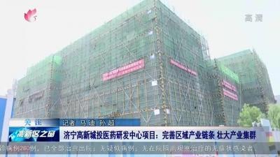 濟寧高新城投醫藥研發中心項目:完善區域產業鏈條 壯大產業集群