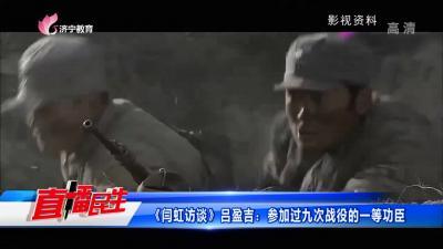 《闫虹访谈》吕盈吉:参加过九次战役的一等功臣