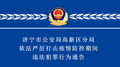 警方通告 | 濟寧市公安局高新區分局依法嚴厲打擊疫情防控期間違法犯罪行為通告