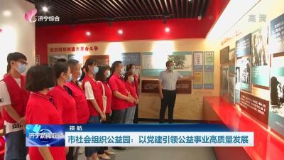 领航 | 济宁市社会组织公益园:以党建引领公益事业高质量发展