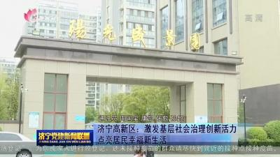 济宁高新区:激发基层社会治理创新活力 点亮居民幸福新生活