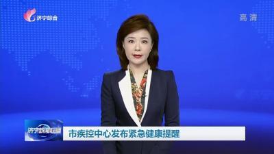 济宁市疾控中心发布紧急健康提醒