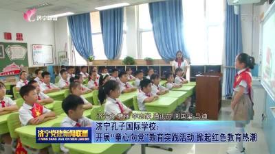 """济宁孔子国际学校:开展""""童心向党""""教育实践活动 掀起红色教育热潮"""