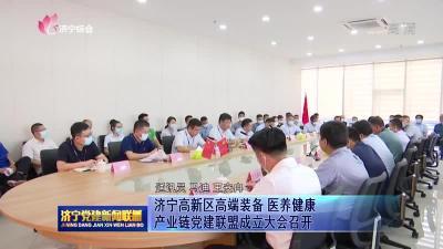 济宁高新区高端装备医养健康产业链党建联盟成立大会召开