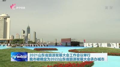 2021山东省旅游发展大会工作会议举行 我市被确定为2022山东省旅游发展大会承办城市