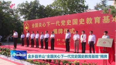 """金鄉縣羊山""""全國關心下一代黨史國史教育基地""""揭牌"""