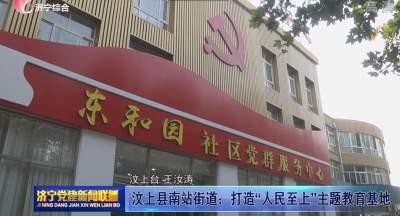 """汶上县南站街道:打造""""人民至上""""主题教育基地"""