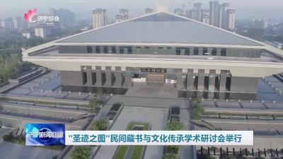 圣迹之图——民间藏书与文化传承学术研讨会在孔子博物馆举行
