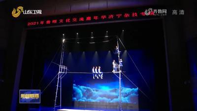 《山东新闻联播》报道鲁喀文化交流嘉年华新濠天地官网杂技专场演出